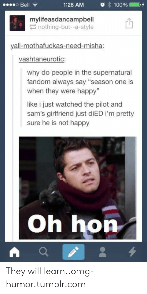 """Supernatural Fandom: 000 Bell  1:28 AM  100%  mylifeasdancampbell  2 nothing-but--a-style  yall-mothafuckas-need-misha:  vashtaneurotic:  why do people in the supernatural  fandom always say """"season one is  when they were happy""""  like i just watched the pilot and  sam's girlfriend just diED i'm pretty  sure he is not happy  Oh hon They will learn..omg-humor.tumblr.com"""