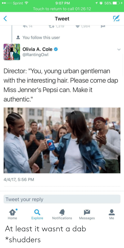 """Dab: ..000 Sprint  9:07 PM  Touch to return to call 01:26:12  Tweet  1,984  You follow this user  Olivia A. Cole  @RantingOwl  Director: """"You, young urban gentleman  with the interesting hair. Please come dap  Miss Jenner's Pepsi can. Make it  authentic.""""  4/4/17, 5:56 PM  Tweet your reply  Home  Explore  Notifications Messages  Me At least it wasnt a dab *shudders"""