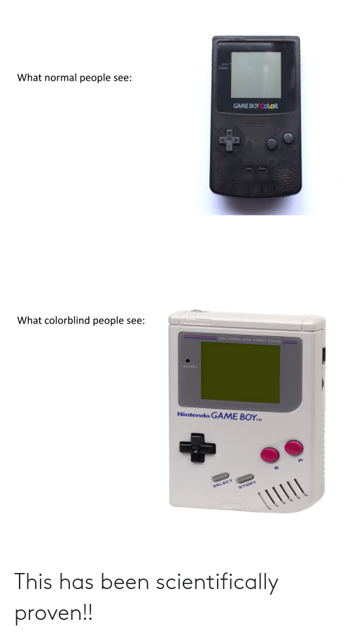 game boy color: 000  What normal people see:  POWER  GAME BOY COLOR  Niitendo  SEVECT START  What colorblind people see:  ON  DOT MATRIX WITH STEREO SOUND  BATTERY  Nintendo G  AME BOY,m  SELECT  START This has been scientifically proven!!