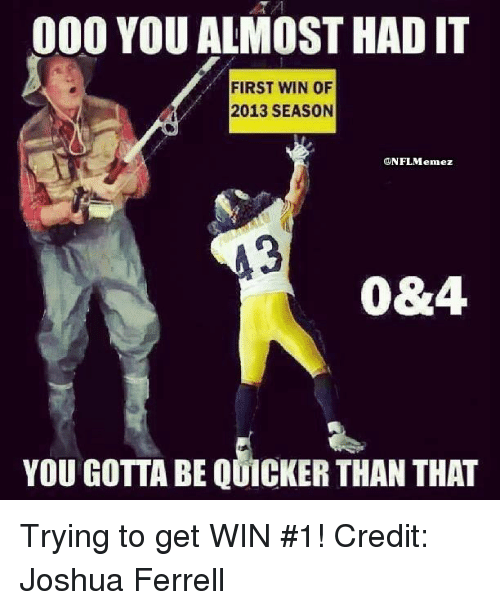 Gotta Be Quicker: 000 YOU ALMOST HAD IT  FIRST WIN OF  2013 SEASON  ONFL Menez  0&4.  YOU GOTTA BE QUICKER THAN THAT Trying to get WIN #1!