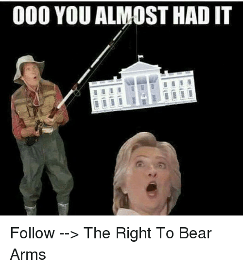 you almost had it: 000 YOU ALMOST HAD IT Follow --> The Right To Bear Arms