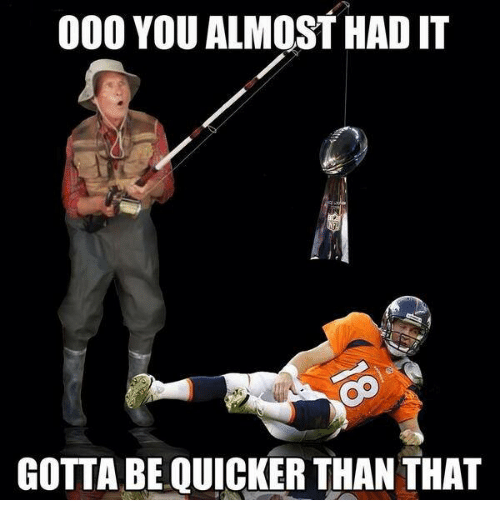 Gotta Be Quicker: 000 YOU ALMOST HAD IT  GOTTA BE QUICKER THAN THAT