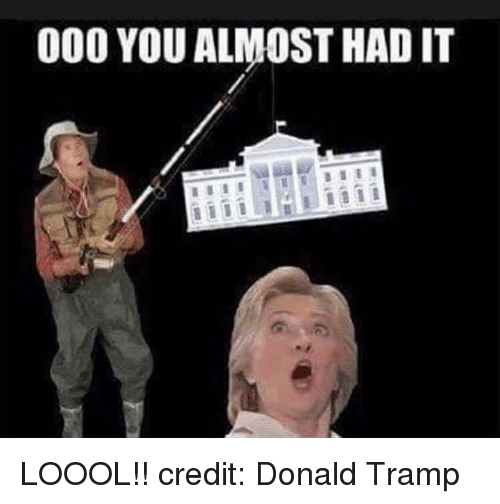 you almost had it: 000 YOU ALMOST HAD IT LOOOL!! credit: Donald Tramp