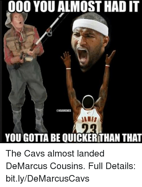 you almost had it: 000 YOU ALMOST HAD IT  NBAMEMES  JAMES  YOU GOTTA BE QUICKERTHAN THAT The Cavs almost landed DeMarcus Cousins. Full Details: bit.ly/DeMarcusCavs