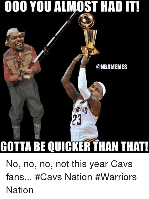 Gotta Be Quicker: 000 YOU ALMOST HAD IT!  @NBAMEMES  RERS  GOTTA BE QUICKER THAN THAT! No, no, no, not this year Cavs fans... #Cavs Nation #Warriors Nation