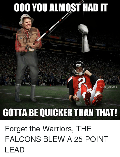 Gotta Be Quicker: 000 YOU ALMOST HAD IT  NFL MEMES  GOTTA BE QUICKER THAN THAT! Forget the Warriors, THE FALCONS BLEW A 25 POINT LEAD