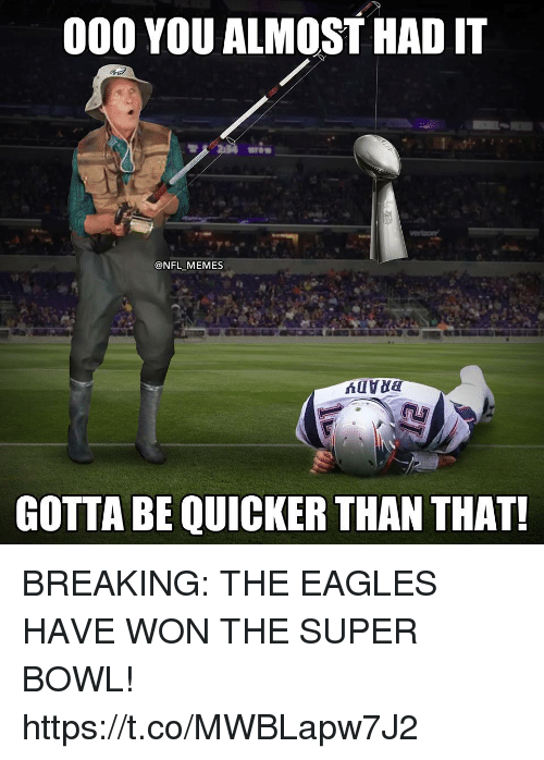 Gotta Be Quicker: 000 YOU ALMOST HAD IT  @NFL MEMES  GOTTA BE QUICKER THAN THAT! BREAKING: THE EAGLES HAVE WON THE SUPER BOWL! https://t.co/MWBLapw7J2