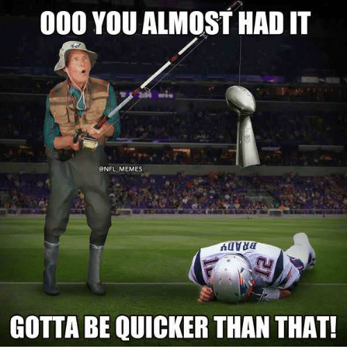Memes, Nfl, and You: 000 YOU ALMOST HAD IT  @NFL MEMES  GOTTA BE QUICKER THAN THAT!