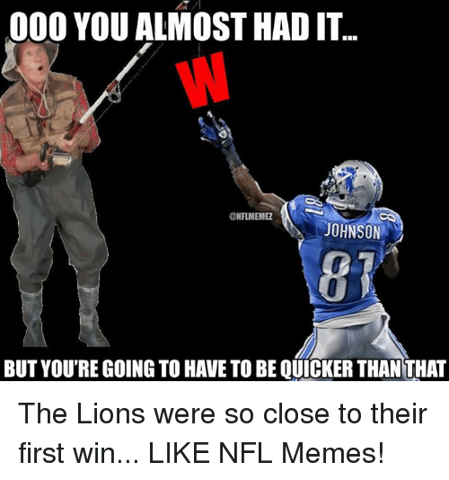 you almost had it: 000 YOU ALMOST HAD IT...  @NFLMEMME  JOHNSON  BUT YOURE GOING TO HAVE TO BE QUICKER THAN THAT The Lions were so close to their first win... LIKE NFL Memes!