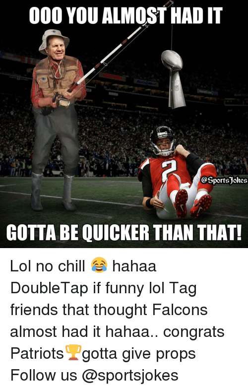 Funny Lols: 000 YOU ALMOST HAD IT  portsjokes  GOTTA BE QUICKER THAN THAT! Lol no chill 😂 hahaa DoubleTap if funny lol Tag friends that thought Falcons almost had it hahaa.. congrats Patriots🏆gotta give props Follow us @sportsjokes