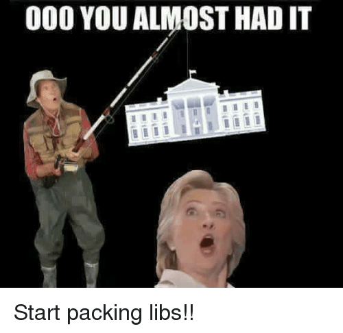 you almost had it: 000 YOU ALMOST HAD IT Start packing libs!!