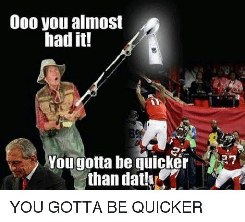 Memes, 🤖, and You Almost Had It: 000 you almost  had it!  You gotta be quicker  than dat YOU GOTTA BE QUICKER