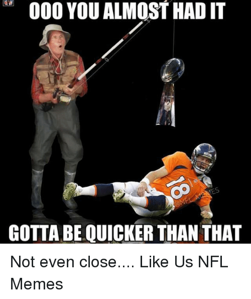 Gotta Be Quicker: 000 YOU ALMOST HADIT  GOTTA BE QUICKER THAN THAT Not even close....  Like Us NFL Memes
