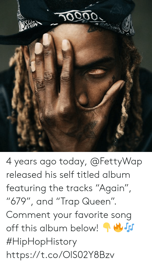 "favorite song: 0000 4 years ago today, @FettyWap released his self titled album featuring the tracks ""Again"", ""679"", and ""Trap Queen"". Comment your favorite song off this album below! ??? #HipHopHistory https://t.co/OlS02Y8Bzv"