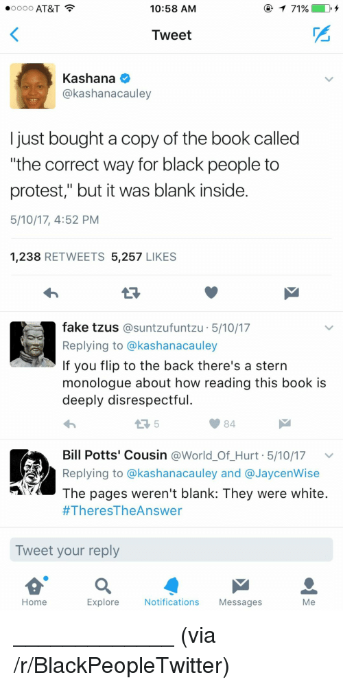 """Blackpeopletwitter, Fake, and Protest:  #0000 AT&T  10:58 AM  71 %  Tweet  Kashana  @kashanacauley  just bought a copy of the book called  the correct way for black people to  protest,"""" but it was blank inside  5/10/17, 4:52 PM  1,238 RETWEETS 5,257 LIKES  fake tzus@suntzufuntzu 5/10/17  Replying to @kashanacauley  If you flip to the back there's a stern  monologue about how reading this book is  deeply disrespectful  84  Bill Potts' Cousin @World_Of_Hurt 5/10/17v  Replying to @kashanacauley and @JaycenWise  The pages weren't blank: They were white  #TheresTheAnswer  Tweet your reply  Home  Explore  Notifications Messages  Me <p>_____________ (via /r/BlackPeopleTwitter)</p>"""