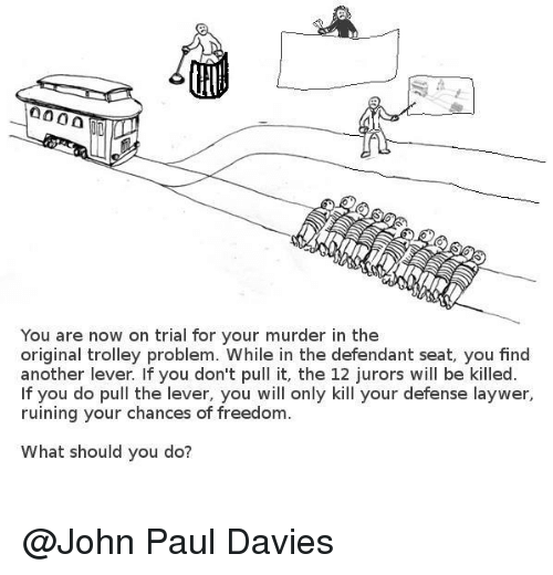 trolleys: 0000  You are now on trial for your murder in the  original trolley problem. While in the defendant seat, you find  another lever. If you don't pull it, the 12 jurors will be killed  f you do pull the lever, you will only kill your defense laywer,  ruining your chances of freedom  What should you do? @John Paul Davies‎