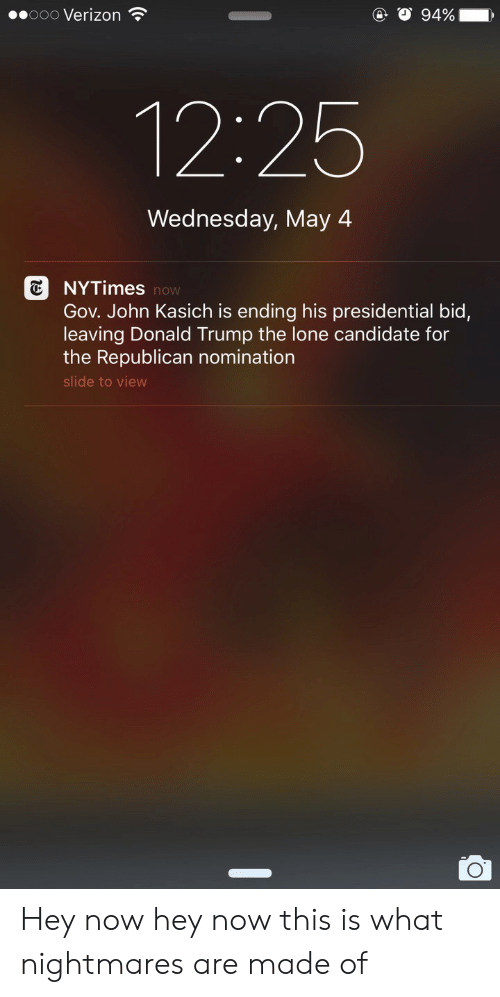 Donald Trump: 00000 Verizon  12:25  Wednesday, May 4  NYTimes  Gov. John Kasich is ending his presidential bid,  leaving Donald Trump the lone candidate for  the Republican nomination  slide to view  now Hey now hey now this is what nightmares are made of