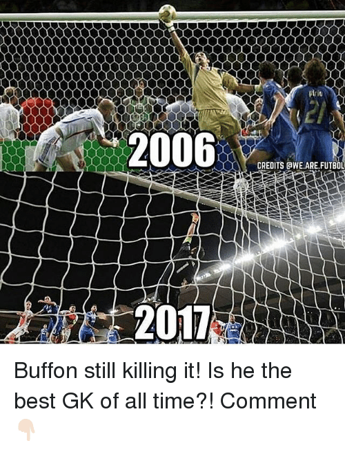 Memes, Best, and Time: 00000000000000000000  2006  2017  CREDITS aWE ARE,FUTBOL Buffon still killing it! Is he the best GK of all time?! Comment 👇🏻