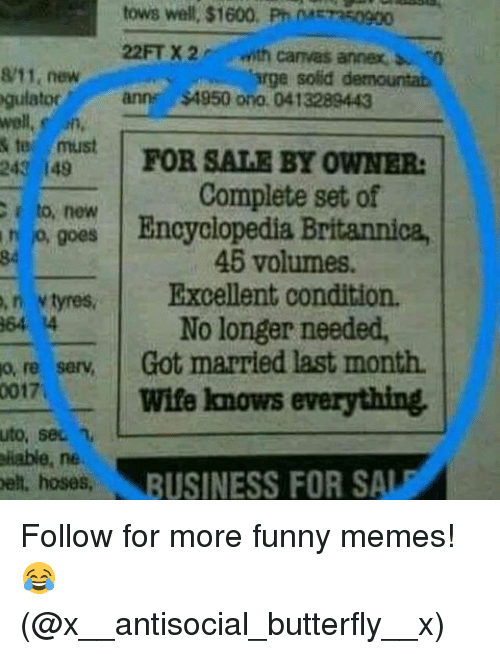 Memes, For Sale by Owner, and Tyrese: 0017  e must  N,  149  new  tows well, $1600.  Pm METR50900  with canvas annex  Marge solid  demountat  ann $4950 ono 0413289443  FOR SALE BY OWNER:  c to, new  Complete set of  Encyclopedia Britannica,  46 volumes.  tyres, Excellent condition.  o, 4 No longer needed,  serv Got married last month.  Wife knows everything.  uto, sec n, L  liable, ne  bell, hoses,  BUSINESS FOR SALE Follow for more funny memes! 😂 (@x__antisocial_butterfly__x)