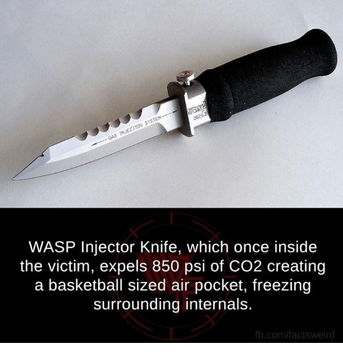 air pocket: 00263  SYSTEM  GAS INJECTION WASP Injector Knife, which once inside  the victim, expels 850 psi of CO2 creating  a basketball sized air pocket, freezing  surrounding internals.  fb.com/factsweird