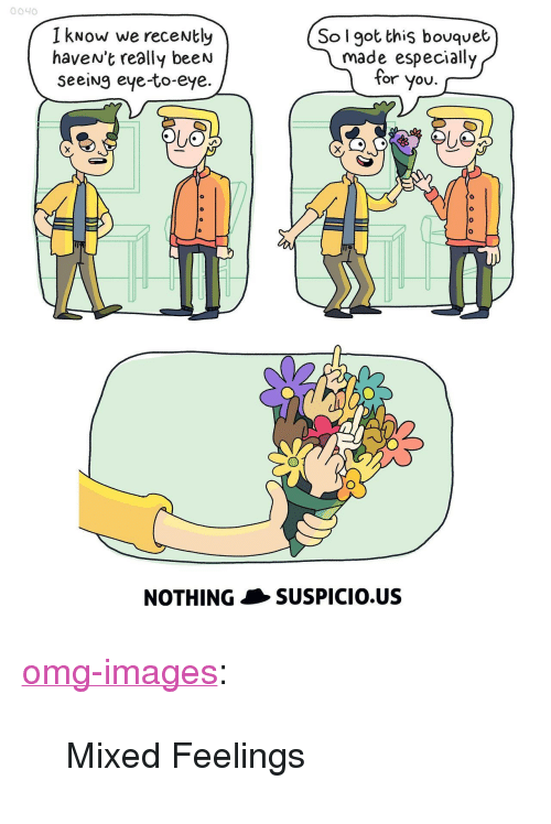 """Mixed Feelings: 0040  I kNow we receNtly  haveN't really beeN  seeiNg eye-to-eye.  So l got this bouquet  made especially  for you. -  0  0  NOTHINGSUSPICIO.US <p><a href=""""https://omg-images.tumblr.com/post/160552874032/mixed-feelings"""" class=""""tumblr_blog"""">omg-images</a>:</p>  <blockquote><p>Mixed Feelings</p></blockquote>"""