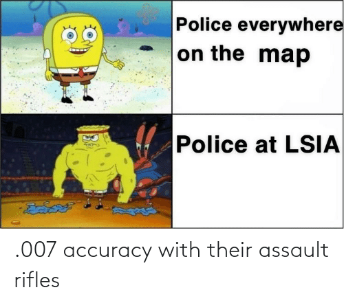 accuracy: .007 accuracy with their assault rifles