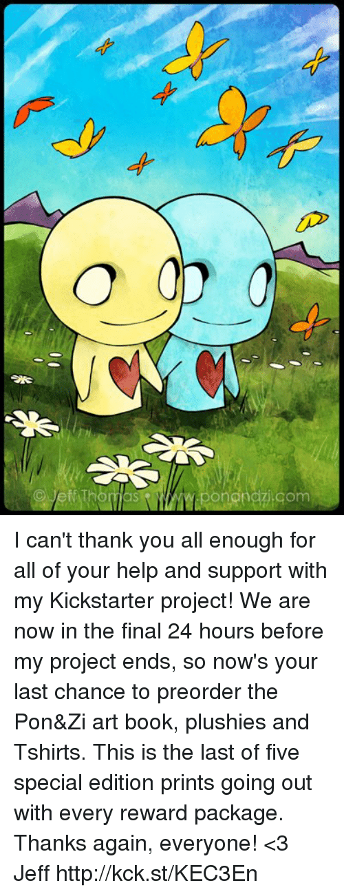 Plushy: 00D  O  9  o  p I can't thank you all enough for all of your help and support with my Kickstarter project! We are now in the final 24 hours before my project ends, so now's your last chance to preorder the Pon&Zi art book, plushies and Tshirts. This is the last of five special edition prints going out with every reward package. Thanks again, everyone!