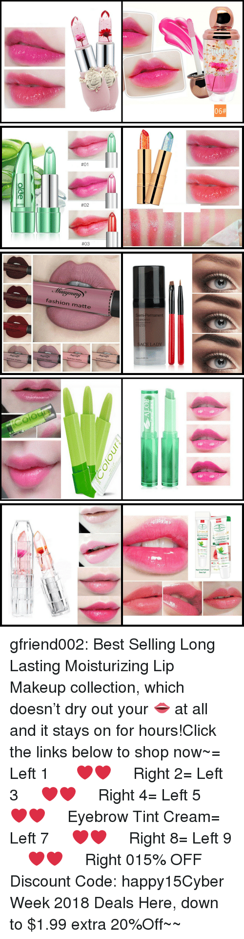 links:  #01  #02  #03   fashion matte  Semi-Permanent  BROW KIT  SACE LADY  12mi.о.0 40FL.Oz  fashion matte  fashion matte  fashion matte  fashion matte   Colour   LIP BALM  Emollient  Moisturizingg  Emollient  Net 10m  Rapair And Fullnessl  Sexy Lipl gfriend002:  Best Selling Long Lasting Moisturizing Lip Makeup collection, which doesn't dry out your 👄 at all and it stays on for hours!Click the links below to shop now~= Left 1   ❤❤   Right 2= Left 3   ❤❤   Right 4= Left 5   ❤❤   Eyebrow Tint Cream= Left 7   ❤❤   Right 8= Left 9   ❤❤   Right 015% OFF Discount Code: happy15☞Cyber Week 2018 Deals Here, down to $1.99  extra 20%Off~~