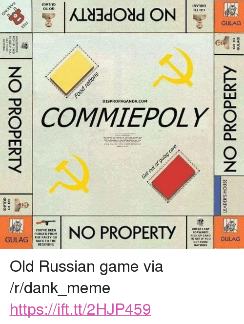 "Dank, Food, and Meme: 01 05  01 09  GULAG  DISPROPAGANDA.COM  COMMIEPOLY  YOU'VE BEEN  PURGED FROM  THE PARTY GO  BACK TO THE  NO PROPERTY  GREAT LEAP  FORWARD  PICK UP CARD  TO SEE IF YOU  GET FOOD  RATİ ONS  GULAG C  STT DGULAG <p>Old Russian game via /r/dank_meme <a href=""https://ift.tt/2HJP459"">https://ift.tt/2HJP459</a></p>"
