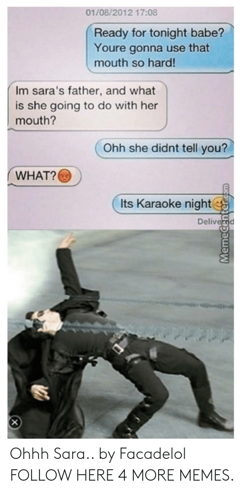 Karaoke: 01/08/2012 17:08  Ready for tonight babe?  Youre gonna use that  mouth so hard!  Im sara's father, and what  is she going to do with her  mouth?  Ohh she didnt tell you?  WHAT?  Its Karaoke night.  Delivei Ohhh Sara.. by Facadelol FOLLOW HERE 4 MORE MEMES.