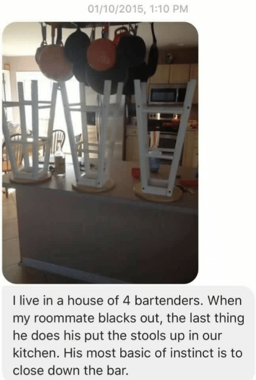Bartenders: 01/10/2015, 1:10 PM  l live in a house of 4 bartenders. When  my roommate blacks out, the last thing  he does his put the stools up in our  kitchen. His most basic of instinct is to  close down the bar.