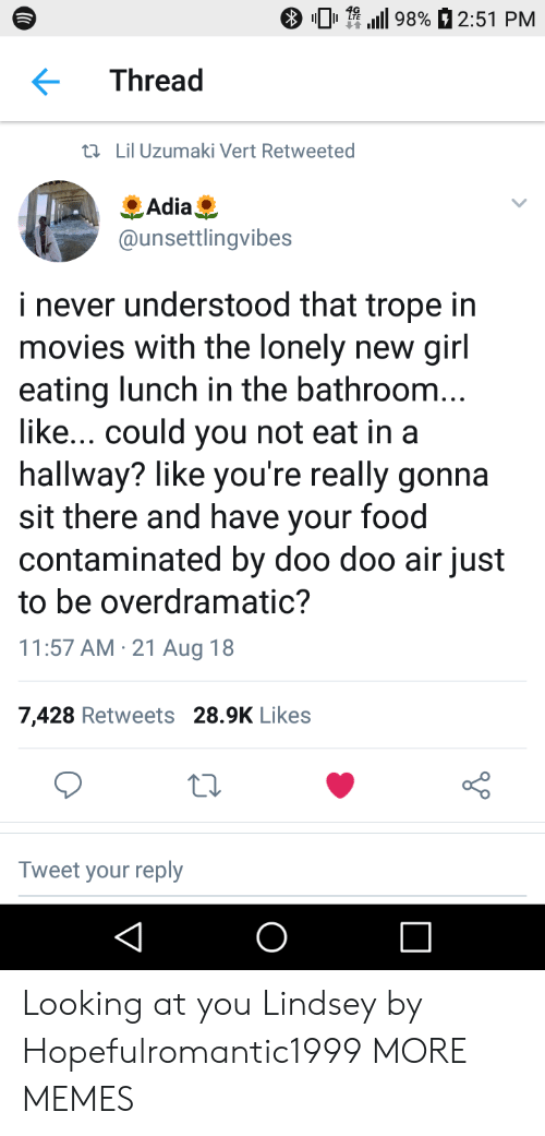 uzumaki: 01.111 9890 2:51 PM  Thread  tl Lil Uzumaki Vert Retweeted  Adia  @unsettlingvibes  i never understood that trope in  movies with the lonely new girl  eating lunch in the bathroom  like... could you not eat in a  hallway? like you're really gonna  sit there and have your food  contaminated by doo doo air just  to be overdramatic?  11:57 AM 21 Aug 18  7,428 Retweets 28.9K Likes  Tweet your reply Looking at you Lindsey by Hopefulromantic1999 MORE MEMES