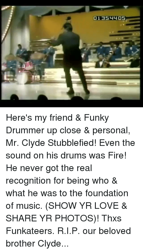 Fire, Love, and Memes: 01:35:4y05 Here's my friend & Funky Drummer up close & personal, Mr. Clyde Stubblefied! Even the sound on his drums was Fire! He never got the real recognition for being who & what he was to the foundation of music. (SHOW YR LOVE & SHARE YR PHOTOS)! Thxs Funkateers. R.I.P. our beloved brother Clyde...