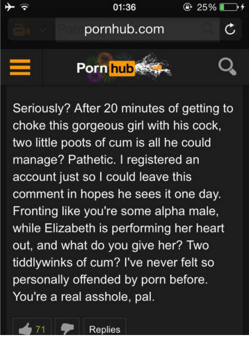 Cum, Porn Hub, and Pornhub: 01:36  25900-04  pornhub.com  Porn  hub  Seriously? After 20 minutes of getting to  choke this gorgeous girl with his cock,  two little poots of cum is all he could  manage? Pathetic. I registered an  account just so l could leave this  comment in hopes he sees it one day  Fronting like you're some alpha male,  while Elizabeth is performing her heart  out, and what do you give her? Two  tiddlywinks of cum? I've never felt so  personally offended by porn before  You're a real asshole, pal.  Replies