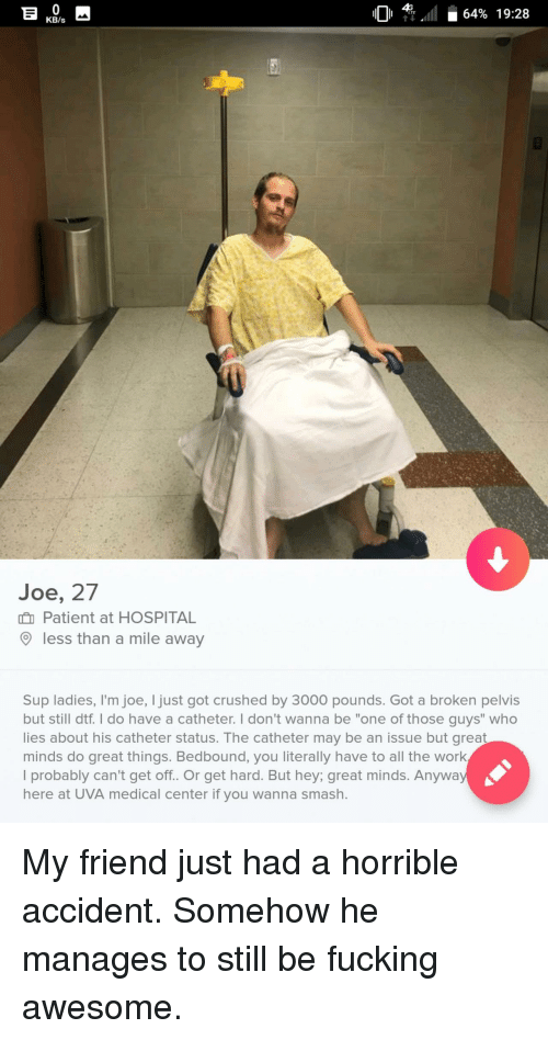 """those guys: 01 4Gall i 64% 19:28  11011 TEAT 64% 19:28  KB/s  Joe, 27  Patient at HOSPITAL  less than a mile away  Sup ladies, I'm joe, I just got crushed by 3000 pounds. Got a broken pelvis  but still dtf. I do have a catheter. I don't wanna be """"one of those guys"""" who  lies about his catheter status. The catheter may be an issue but great  minds do great things. Bedbound, you literally have to all the work  I probably can't get off. Or get hard. But hey; great minds. Anyway  here at UVA medical center if you wanna smash. My friend just had a horrible accident. Somehow he manages to still be fucking awesome."""