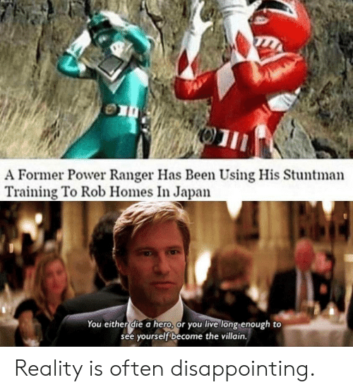 disappointing: 01  A Former Power Ranger Has Been Using His Stuntman  Training To Rob Homes In Japan  You either die a hero, or you live long enough to  see yourself become the villain. Reality is often disappointing.