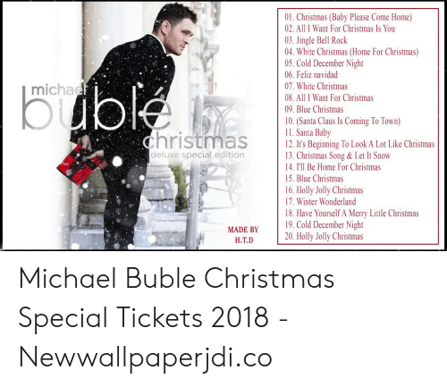 michael buble christmas: 01. Christmas (Baby Please Come Home)  02. All I Want For Christmas Is You  03. Jingle Bell Rock  04. White Christmas (Home For Christmas)  05. Cold December Night  06. Feliz navidad  michaef  07. White Christmas  buble  08. All I Want For Christmas  09. Blue Christmas  10. (Santa Claus Is Coming To Town)  11. Santa Baby  12. It's Beginning To Look A Lot Like Christmas  13. Christmas Song & Let It Snow  14. I'll Be Home For Christmas  christmas  deluxe special edition  15. Blue Christmas  16. Holly Jolly Christmas  17. Winter Wonderland  18. Have Yourself A Merry Little Christmas  19. Cold December Night  20. Holly Jolly Christmas  MADE BY  H.T.D Michael Buble Christmas Special Tickets 2018 - Newwallpaperjdi.co