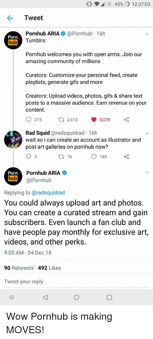 revenue: 01 .d IS 45% 12:37:03  Tweet  Porn  hub  Pornhub ARIA@Pornhub 16h  Tumblrs:  Pornhub welcomes you with open arms. Join our  amazing community of millions  Curators: Customize your personal feed, create  playlists, generate gifs and more  Creators: Upload videos, photos, gifs & share text  posts to a massive audience. Earn revenue on your  content  th 2,613 8,079  Rad Squid @radsquidrad 16h  wait so i can create an account as illustrator and  post art galleries on pornhub now?  16  O 185  2  Pornhub ARIA  hub@Pornhub  Replying to @radsquidrad  You could always upload art and photos.  You can create a curated stream and gain  subscribers. Even launch a fan club and  have people pay monthly for exclusive art,  videos, and other perks.  9:05 AM 04 Dec 18  90 Retweets 492 Likes  Tweet your reply Wow Pornhub is making MOVES!