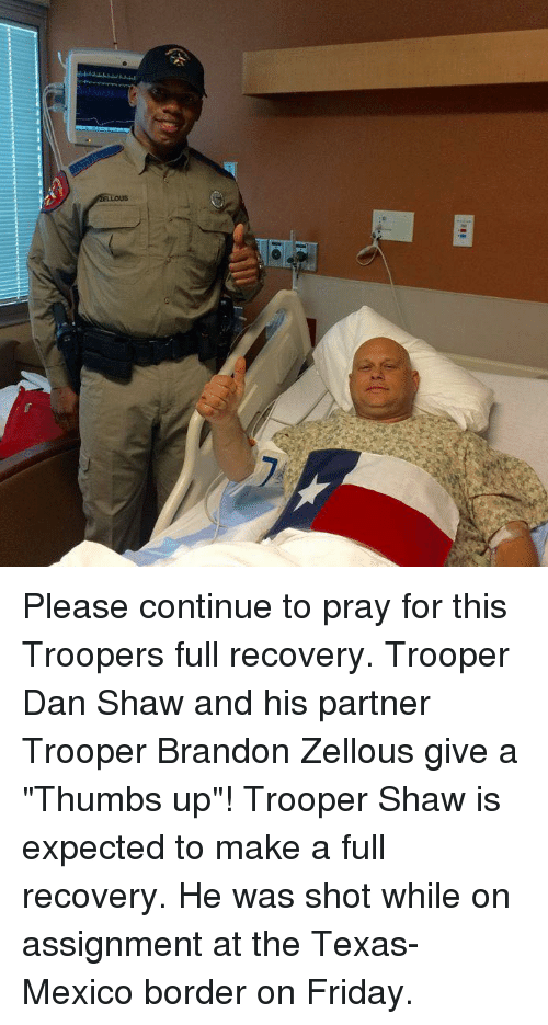 """thumb ups: 01  ELLOUS Please continue to pray for this Troopers full recovery. Trooper Dan Shaw and his partner Trooper Brandon Zellous give a """"Thumbs up""""!   Trooper Shaw is expected to make a full recovery. He was shot while on assignment at the Texas-Mexico border on Friday."""