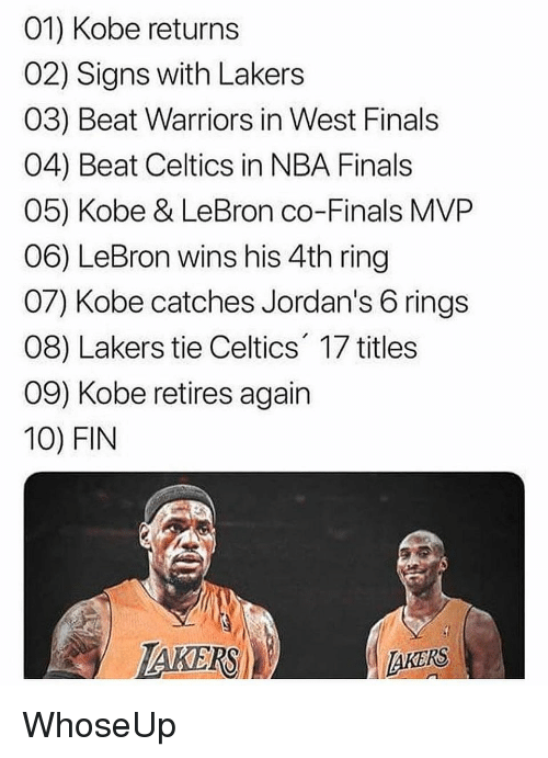 Jordans: 01) Kobe returns  02) Signs with Lakers  03) Beat Warriors in West Finals  04) Beat Celtics in NBA Finals  05) Kobe & LeBron co-Finals MVP  06) LeBron wins his 4th ring  07) Kobe catches Jordan's 6 rings  08) Lakers tie Celtics' 17 titiles  09) Kobe retires again  10) FIN  IAKERSİ  AKERS WhoseUp