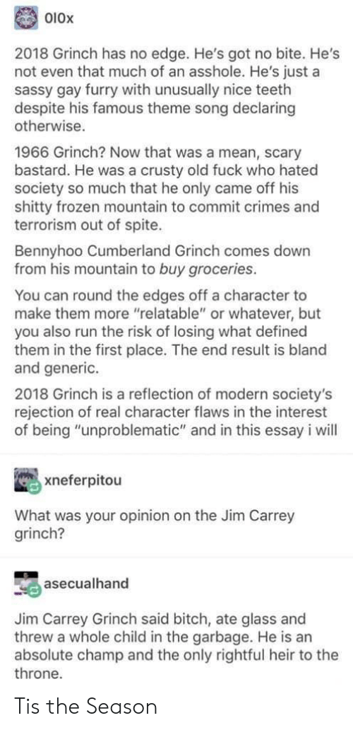 "Frozen, The Grinch, and Jim Carrey: 010x  2018 Grinch has no edge. He's got no bite. He's  not even that much of an asshole. He's just a  sassy gay furry with unusually nice teeth  despite his famous theme song declaring  otherwise.  1966 Grinch? Now that was a mean, scary  bastard. He was a crusty old fuck who hated  society so much that he only came off his  shitty frozen mountain to commit crimes and  terrorism out of spite.  Bennyhoo Cumberland Grinch comes down  from his mountain to buy groceries.  You can round the edges off a character to  make them more ""relatable"" or whatever, but  you also run the risk of losing what defined  them in the first place. The end result is bland  and generic.  2018 Grinch is a reflection of modern society's  rejection of real character flaws in the interest  of being ""unproblematic"" and in this essay i will  xneferpitou  What was your opinion on the Jim Carrey  grinch?  asecualhand  Jim Carrey Grinch said bitch, ate glass and  threw a whole child in the garbage. He is an  absolute champ and the only rightful heir to the  throne. Tis the Season"