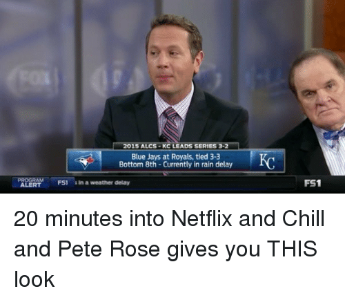 rain delay: 015 ALCS KC LEADS SERIES 3  Blue Jays at Royals, tied 3-3  Bottom 8th Currently in rain delay  FS1 in a weather delay  FS1 20 minutes into Netflix and Chill and Pete Rose gives you THIS look