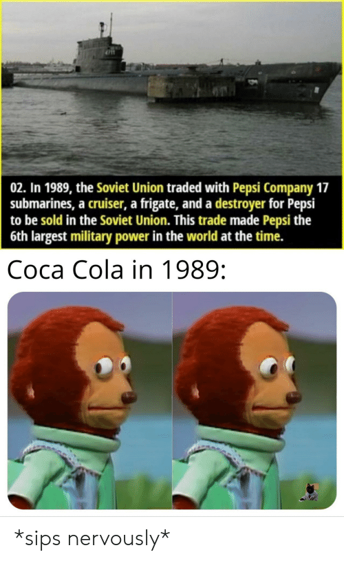 Coca-Cola, Pepsi, and Power: 02. In 1989, the Soviet Union traded with Pepsi Company 17  submarines, a cruiser, a frigate, and a destroyer for Pepsi  to be sold in the Soviet Union. This trade made Pepsi the  6th largest military power in the world at the time.  Coca Cola in 1989: *sips nervously*