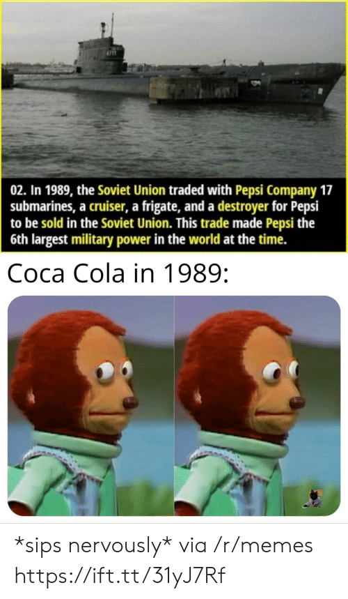 Pepsi: 02. In 1989, the Soviet Union traded with Pepsi Company 17  submarines, a cruiser, a frigate, and a destroyer for Pepsi  to be sold in the Soviet Union. This trade made Pepsi the  6th largest military power in the world at the time.  Coca Cola in 1989: *sips nervously* via /r/memes https://ift.tt/31yJ7Rf
