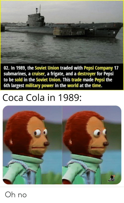 Soviet Union: 02. In 1989, the Soviet Union traded with Pepsi Company 17  submarines, a cruiser, a frigate, and a destroyer for Pepsi  to be sold in the Soviet Union. This trade made Pepsi the  6th largest military power in the world at the time.  Соса Cola in 1989: Oh no