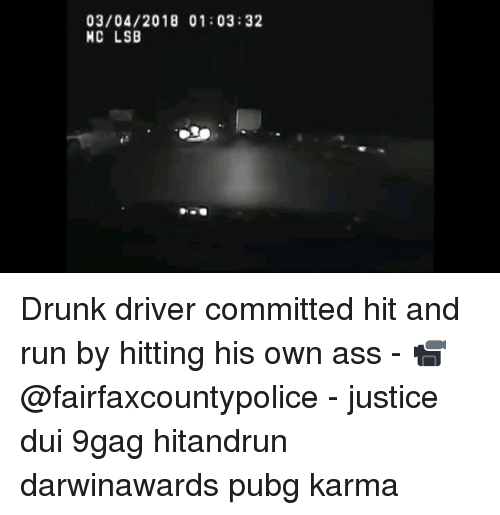 9gag, Ass, and Drunk: 03/04/2018 01:03:32  MC LSB Drunk driver committed hit and run by hitting his own ass - 📹@fairfaxcountypolice - justice dui 9gag hitandrun darwinawards pubg karma