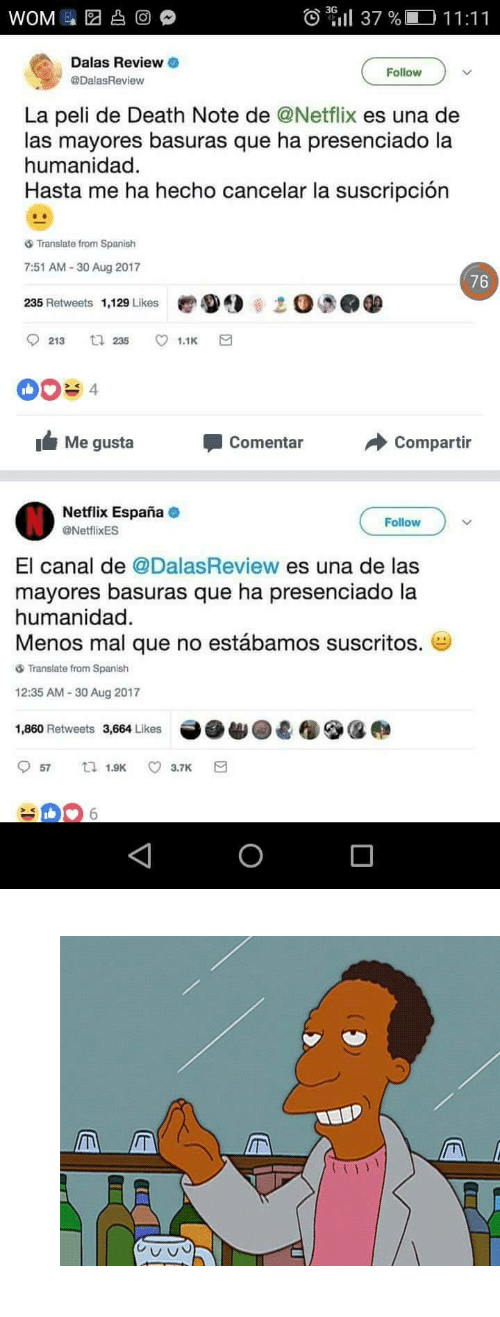 "Gif, Netflix, and Spanish: 03.11 37 %  O11:11  Dalas Reviewo  @DalasReview  Follow  La peli de Death Note de @Netflix es una de  las mayores basuras que ha presenciado la  humanidad.  Hasta me ha hecho cancelar la suscripción  Translate from Spanish  7:51 AM-30 Aug 2017  235 Retweets 1,129 Likes  0 5.0  213 235 1  Me gusta  Comentar  Compartir  Netflix España  @NetflixES  Follow  El canal de DalasReview es una de las  mayores basuras que ha presenciado la  humanidad  Menos mal que no estábamos suscritos.  Translate from Spanish  12:35 AM-30 Aug 2017  1,860 Retweets 3,664 Likes <figure class=""tmblr-full"" data-orig-height=""330"" data-orig-width=""500""><img src=""https://78.media.tumblr.com/1931fcf1de4f0a1d3536ba0e6f2779f1/tumblr_oqd3ooCJ7X1v1z098o1_500.gif"" data-orig-height=""330"" data-orig-width=""500""/></figure>"