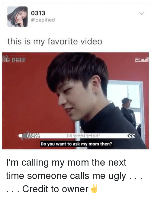 Memes, 🤖, and Ask: 0313  @pepified  this is my favorite video  LE LEERLi  Do you want to ask my mom then?  CUBE I'm calling my mom the next time someone calls me ugly . . . . . . Credit to owner✌