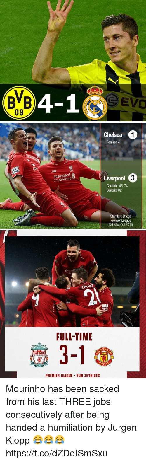 Klopp: 04-1  e evo   Chelsea  1  Ramires 4  (t  Standard  Chartered  Liverpool  Coutinho 45, 74  Benteke 82  ford Bridge  Premier League  Sat 31st Oct 2015   Stan  NU  番  -  Western  FULI-TIME  YOULL NEVER WALKALONE  NCHE  LIVERPOOL  FOOTBALL CLIB  2  EST 1892  PREMIER LEAGUE SUN 16TH DEC Mourinho has been sacked from his last THREE jobs consecutively after being handed a humiliation by Jurgen Klopp 😂😂😂 https://t.co/dZDeISmSxu
