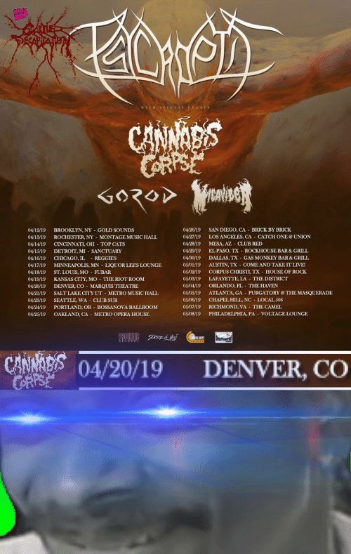Denver Co: 04/12/19 BROOKLYN, NY GOLD SOUNDS  04/13/19 ROCHESTER, NY MONTAGE MUSIC HALL  04/14/19 CINCINNATI, OH  04/15/19 DETROIT, MI SANCTUARY  04/16/19 CHICAGO, IL REGGIES  04/17/19 MINNEAPOLIS, MN - LIQUOR LEES LOUNGE  04/18/19 ST. LOUIS, MO FUBAR  04/19/19 KANSAS CITY, MO THE RIOT ROOM  04/20/19 DENVER, CO MARQUIS THEATRE  04/21/19 SALTLAKE CITY UT METRO MUSIC HALL  04/23/19 SEATTLE, WA -CLUB SUR  04/24/19 PORTLAND, OR-BOSSANOVA BALLROOM  04/25/19 OAKLAND, CA - METRO OPERA HOUSE  04/26/19 SAN DIEGO, CA BRICK BY BRICK  04/27/19 LOS ANGELES, CA - CATCH ONEUNION  04/28/19 MESA, AZ CLUB RED  04/29/19 EL PASO, TX ROCKHOUSE BAR&GRILL  04/30/19 DALLAS, TX GAS MONKEY BAR&GRILL  05/01/19 AUSTIN, TX COME AND TAKE ITLIVE!  05/02/19 CORPUS CHRISTI, TX HOUSE OF ROCK  05/03/19 LAFAYETTE, LA THE DISTRICT  05/04/19 ORLANDO, FL THE HAVEN  05/05/19 ATLANTA, GA - PURGATORY @THE MASQUERADE  05/06/19 CHAPEL HILL, NC LOCAL 506  05/07/19 RICHMOND, VA THE CAMEL  05/08/19 PHILADELPHIA, PA VOLTAGE LOUNGE  TOP CATS  04/20/19 DENVER, CO